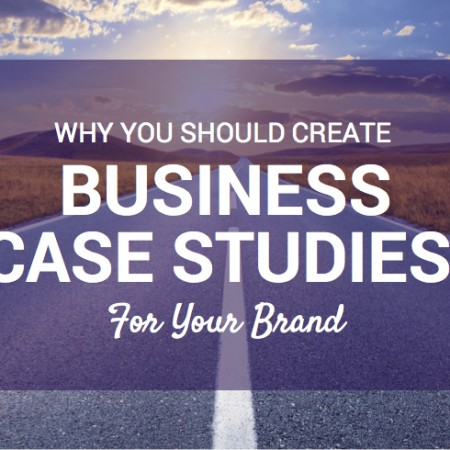 Why You Should Create Business Case Studies For Your Brand