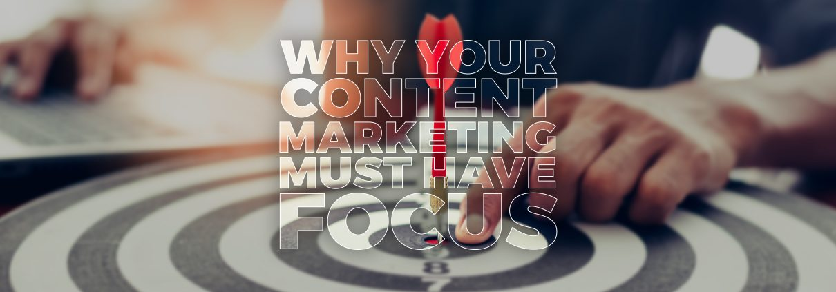 why your content marketing must have focus