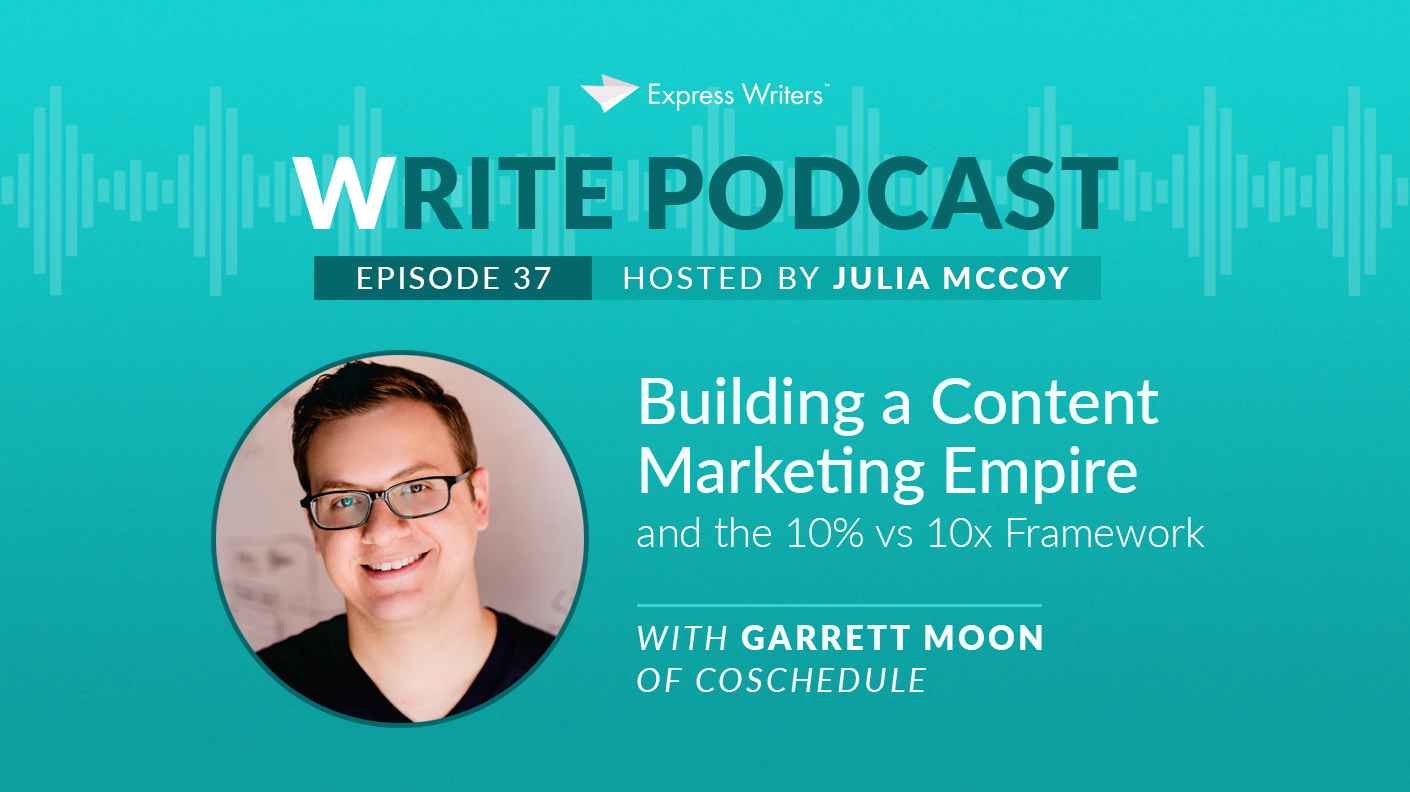 The Write Podcast, E37: Building a Content Marketing Empire and the 10% vs 10x Framework with Garrett Moon of CoSchedule