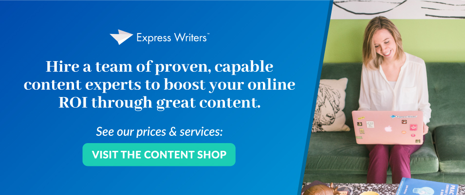 Hire a team of proven, capable content experts to boost your online ROI through great content. Visit the content shop here.