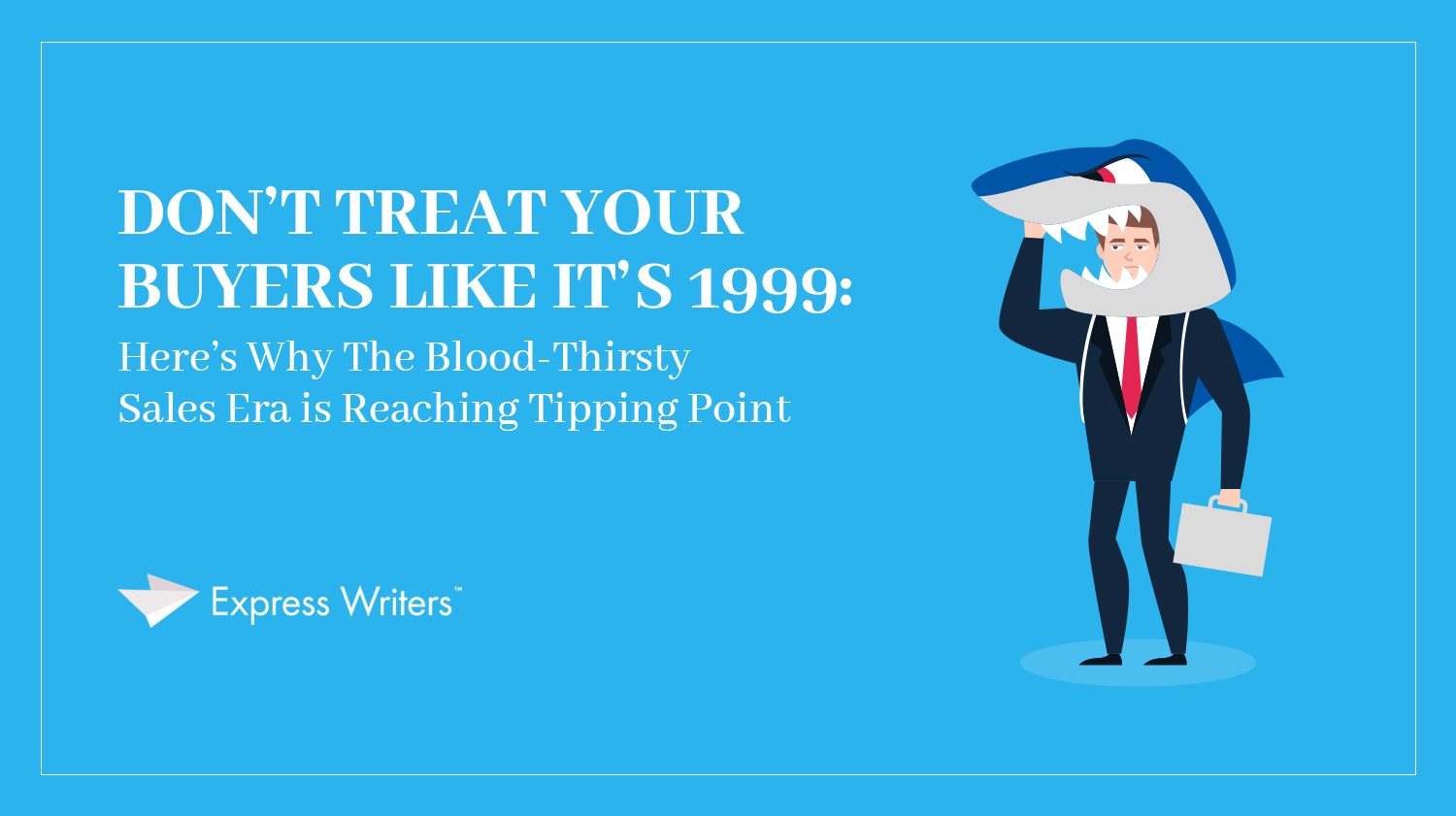 don't treat your buyers like it's 1999 sales and customers